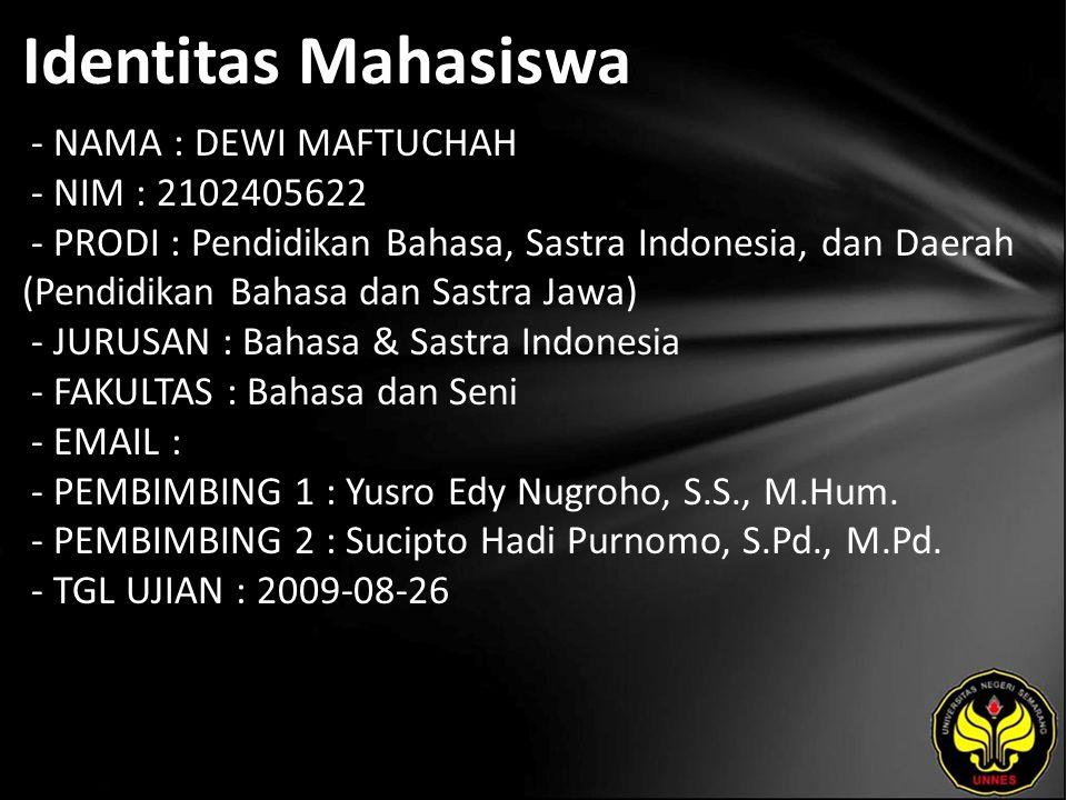 Identitas Mahasiswa - NAMA : DEWI MAFTUCHAH - NIM : 2102405622 - PRODI : Pendidikan Bahasa, Sastra Indonesia, dan Daerah (Pendidikan Bahasa dan Sastra Jawa) - JURUSAN : Bahasa & Sastra Indonesia - FAKULTAS : Bahasa dan Seni - EMAIL : - PEMBIMBING 1 : Yusro Edy Nugroho, S.S., M.Hum.