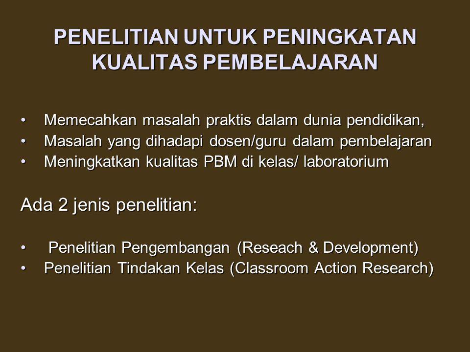PENELITIAN UNTUK PENINGKATAN KUALITAS PEMBELAJARAN Memecahkan masalah praktis dalam dunia pendidikan,Memecahkan masalah praktis dalam dunia pendidikan, Masalah yang dihadapi dosen/guru dalam pembelajaranMasalah yang dihadapi dosen/guru dalam pembelajaran Meningkatkan kualitas PBM di kelas/ laboratoriumMeningkatkan kualitas PBM di kelas/ laboratorium Ada 2 jenis penelitian: Penelitian Pengembangan (Reseach & Development) Penelitian Pengembangan (Reseach & Development) Penelitian Tindakan Kelas (Classroom Action Research)Penelitian Tindakan Kelas (Classroom Action Research)