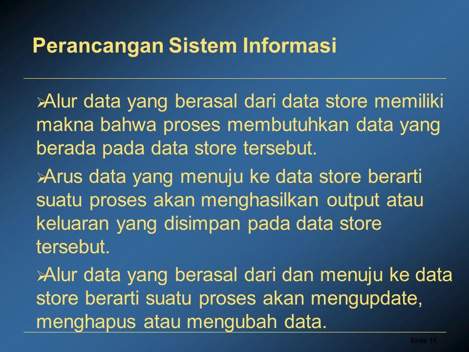 Slide 11 Perancangan Sistem Informasi  Alur data yang berasal dari data store memiliki makna bahwa proses membutuhkan data yang berada pada data stor