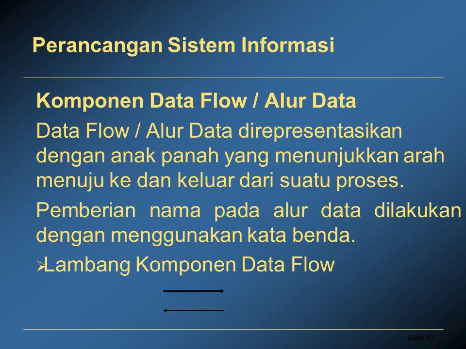 Slide 12 Perancangan Sistem Informasi Komponen Data Flow / Alur Data Data Flow / Alur Data direpresentasikan dengan anak panah yang menunjukkan arah m