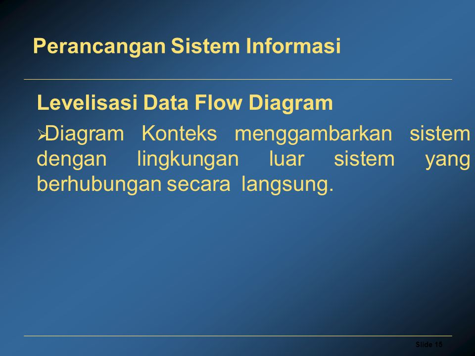Slide 15 Perancangan Sistem Informasi Levelisasi Data Flow Diagram  Diagram Konteks menggambarkan sistem dengan lingkungan luar sistem yang berhubung