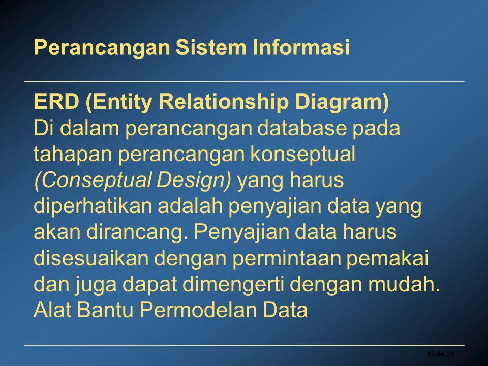 Slide 21 Perancangan Sistem Informasi ERD (Entity Relationship Diagram) Di dalam perancangan database pada tahapan perancangan konseptual (Conseptual