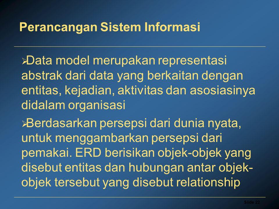 Slide 22 Perancangan Sistem Informasi  Data model merupakan representasi abstrak dari data yang berkaitan dengan entitas, kejadian, aktivitas dan aso