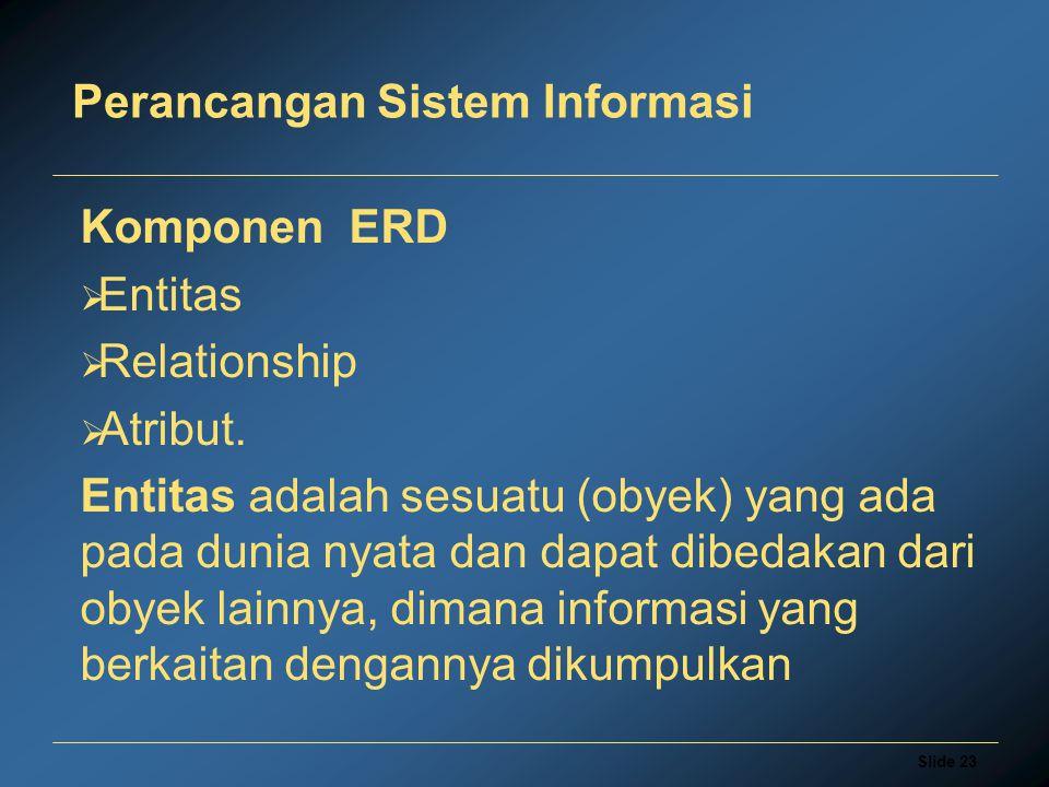 Slide 23 Perancangan Sistem Informasi Komponen ERD  Entitas  Relationship  Atribut. Entitas adalah sesuatu (obyek) yang ada pada dunia nyata dan da