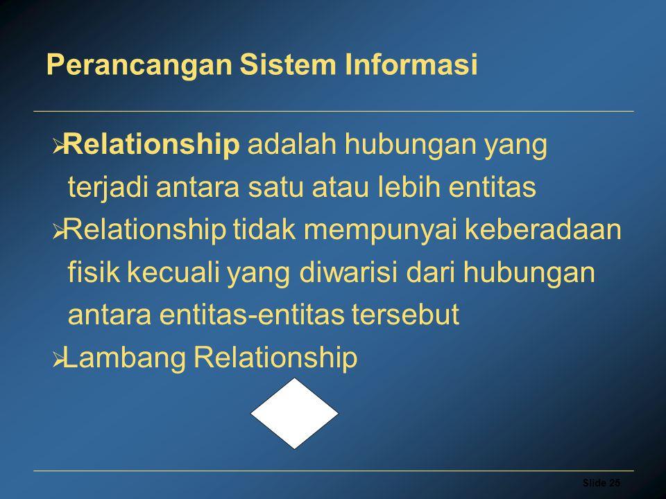 Slide 25 Perancangan Sistem Informasi  Relationship adalah hubungan yang terjadi antara satu atau lebih entitas  Relationship tidak mempunyai kebera