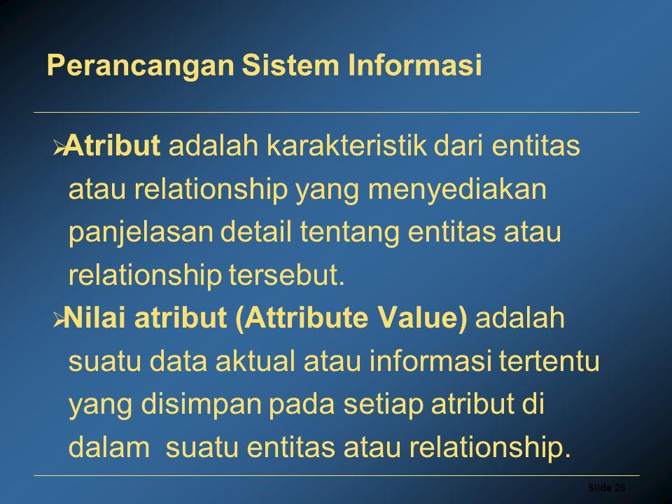 Slide 26 Perancangan Sistem Informasi  Atribut adalah karakteristik dari entitas atau relationship yang menyediakan panjelasan detail tentang entitas