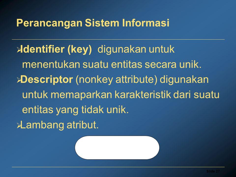 Slide 27 Perancangan Sistem Informasi  Identifier (key) digunakan untuk menentukan suatu entitas secara unik.  Descriptor (nonkey attribute) digunak