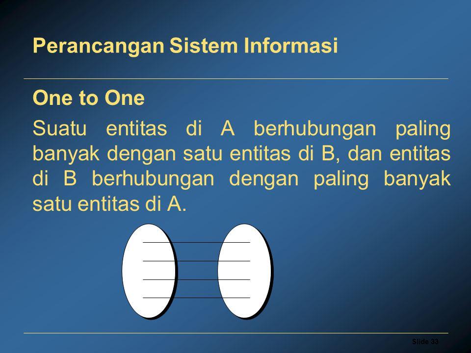 Slide 33 Perancangan Sistem Informasi One to One Suatu entitas di A berhubungan paling banyak dengan satu entitas di B, dan entitas di B berhubungan d