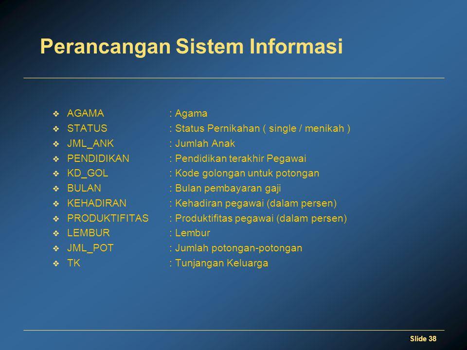 Slide 38 Perancangan Sistem Informasi  AGAMA: Agama  STATUS: Status Pernikahan ( single / menikah )  JML_ANK: Jumlah Anak  PENDIDIKAN: Pendidikan