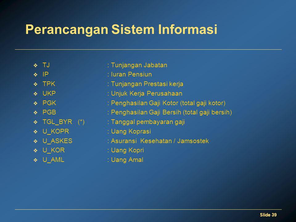 Slide 39 Perancangan Sistem Informasi  TJ: Tunjangan Jabatan  IP: Iuran Pensiun  TPK: Tunjangan Prestasi kerja  UKP: Unjuk Kerja Perusahaan  PGK: