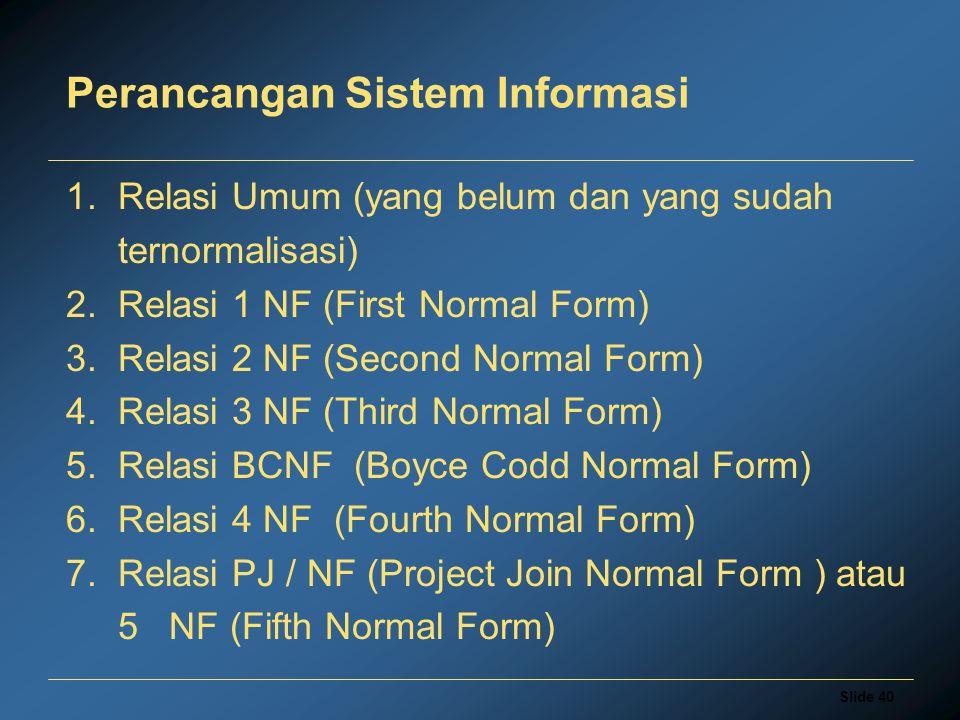 Slide 40 Perancangan Sistem Informasi 1. Relasi Umum (yang belum dan yang sudah ternormalisasi) 2. Relasi 1 NF (First Normal Form) 3. Relasi 2 NF (Sec