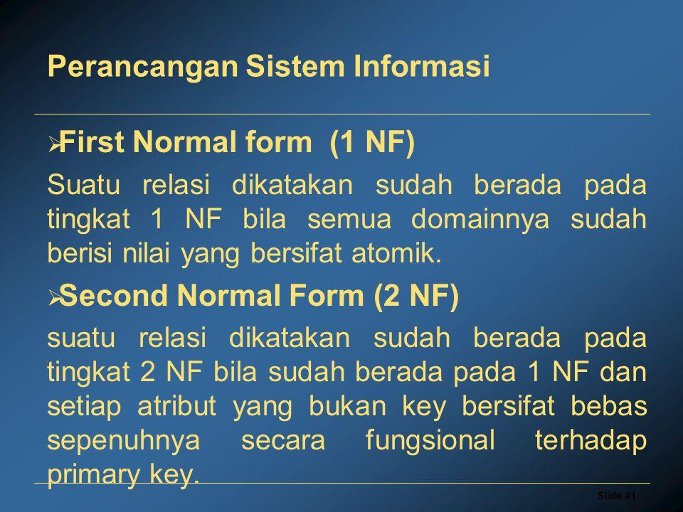 Slide 41 Perancangan Sistem Informasi  First Normal form (1 NF) Suatu relasi dikatakan sudah berada pada tingkat 1 NF bila semua domainnya sudah beri