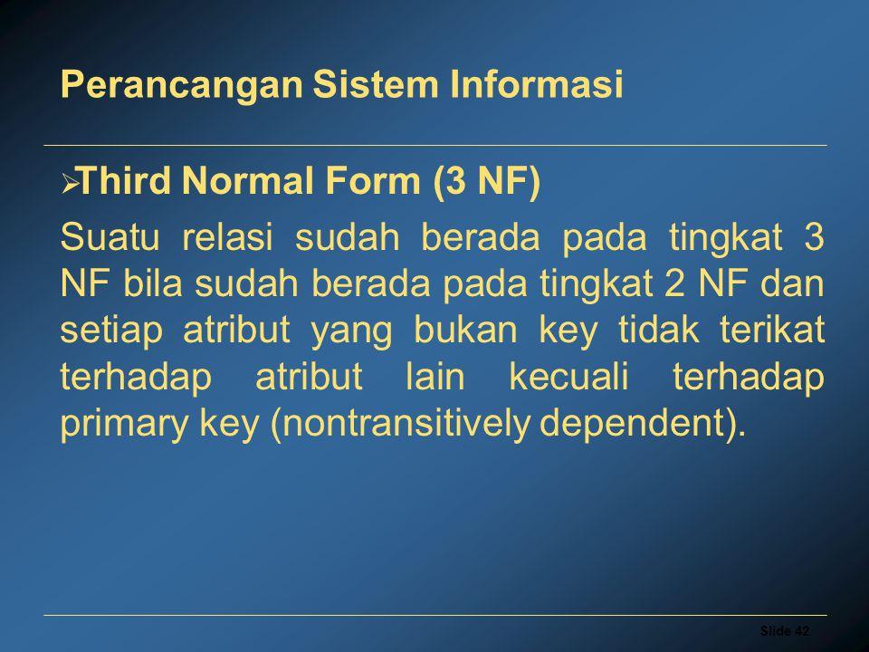 Slide 42 Perancangan Sistem Informasi  Third Normal Form (3 NF) Suatu relasi sudah berada pada tingkat 3 NF bila sudah berada pada tingkat 2 NF dan s