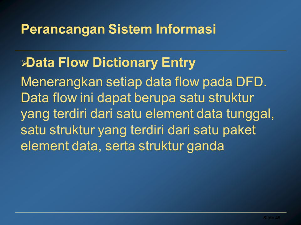 Slide 49 Perancangan Sistem Informasi  Data Flow Dictionary Entry Menerangkan setiap data flow pada DFD.