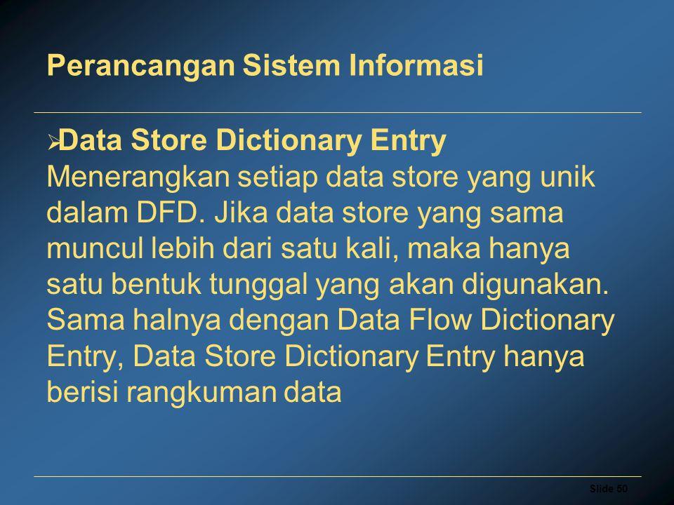 Slide 50 Perancangan Sistem Informasi  Data Store Dictionary Entry Menerangkan setiap data store yang unik dalam DFD. Jika data store yang sama muncu
