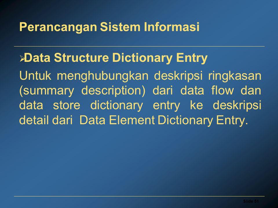 Slide 51 Perancangan Sistem Informasi  Data Structure Dictionary Entry Untuk menghubungkan deskripsi ringkasan (summary description) dari data flow d