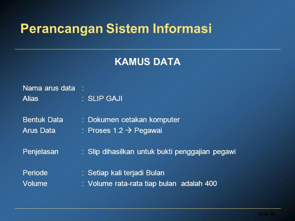 Slide 55 Perancangan Sistem Informasi KAMUS DATA Nama arus data: Alias: SLIP GAJI Bentuk Data : Dokumen cetakan komputer Arus Data: Proses 1.2  Pegaw