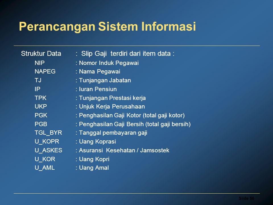 Slide 56 Perancangan Sistem Informasi Struktur Data: Slip Gaji terdiri dari item data : NIP: Nomor Induk Pegawai NAPEG: Nama Pegawai TJ: Tunjangan Jab