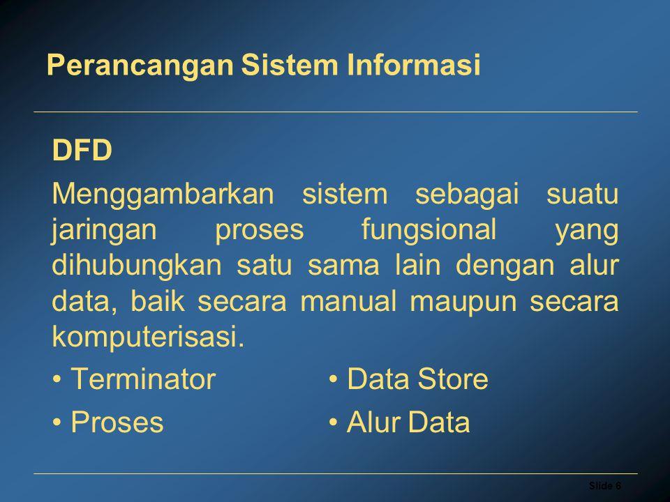 Slide 6 Perancangan Sistem Informasi DFD Menggambarkan sistem sebagai suatu jaringan proses fungsional yang dihubungkan satu sama lain dengan alur dat