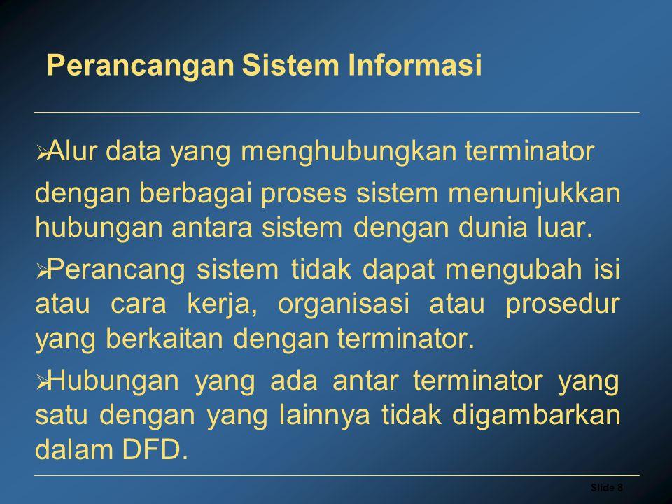 Slide 9 Perancangan Sistem Informasi Komponen Proses Komponen proses menggambarkan bagian dari sistem yang mentransformasikan input menjadi output.
