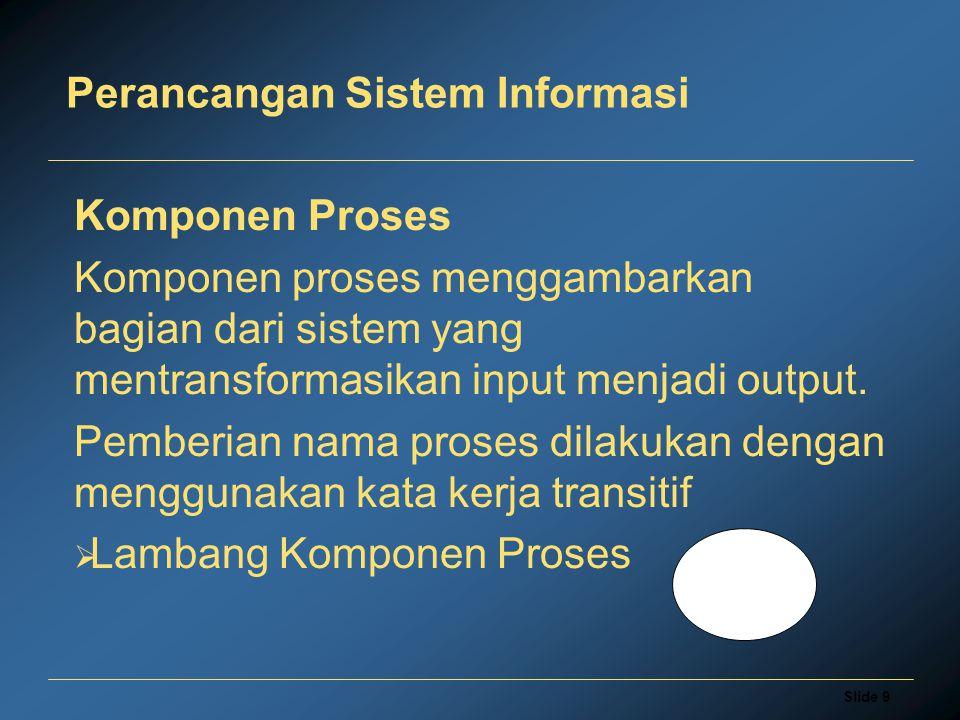 Slide 9 Perancangan Sistem Informasi Komponen Proses Komponen proses menggambarkan bagian dari sistem yang mentransformasikan input menjadi output. Pe