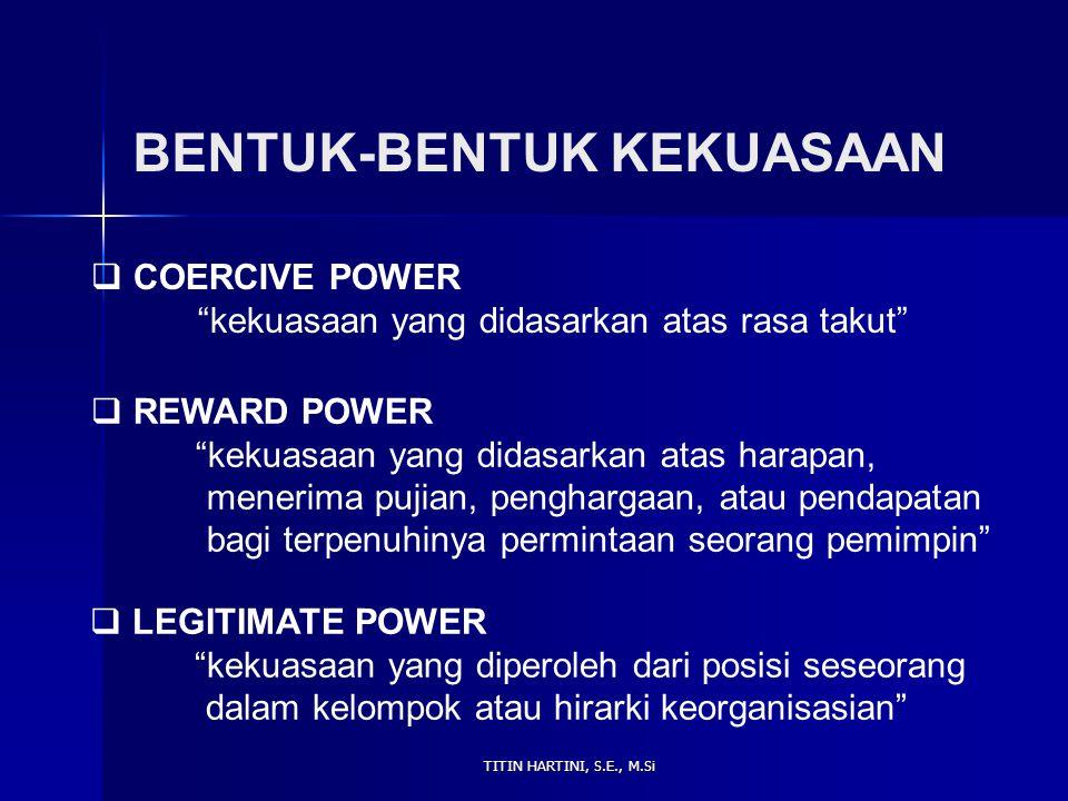 """TITIN HARTINI, S.E., M.Si BENTUK-BENTUK KEKUASAAN  COERCIVE POWER """"kekuasaan yang didasarkan atas rasa takut""""  REWARD POWER """"kekuasaan yang didasark"""