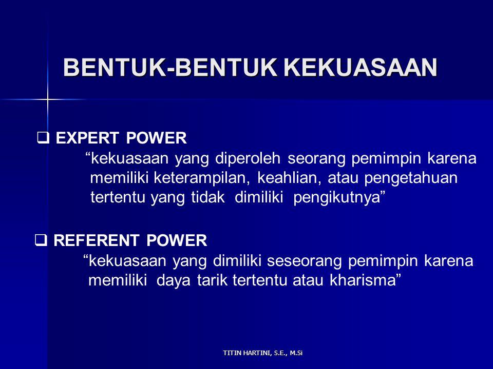 TITIN HARTINI, S.E., M.Si BENTUK-BENTUK KEKUASAAN  EXPERT POWER kekuasaan yang diperoleh seorang pemimpin karena memiliki keterampilan, keahlian, atau pengetahuan tertentu yang tidak dimiliki pengikutnya  REFERENT POWER kekuasaan yang dimiliki seseorang pemimpin karena memiliki daya tarik tertentu atau kharisma
