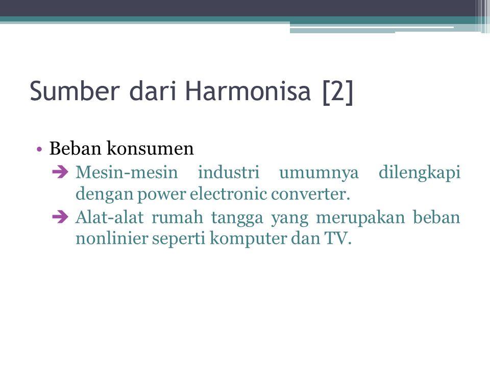 Sumber dari Harmonisa [2] Beban konsumen  Mesin-mesin industri umumnya dilengkapi dengan power electronic converter.  Alat-alat rumah tangga yang me