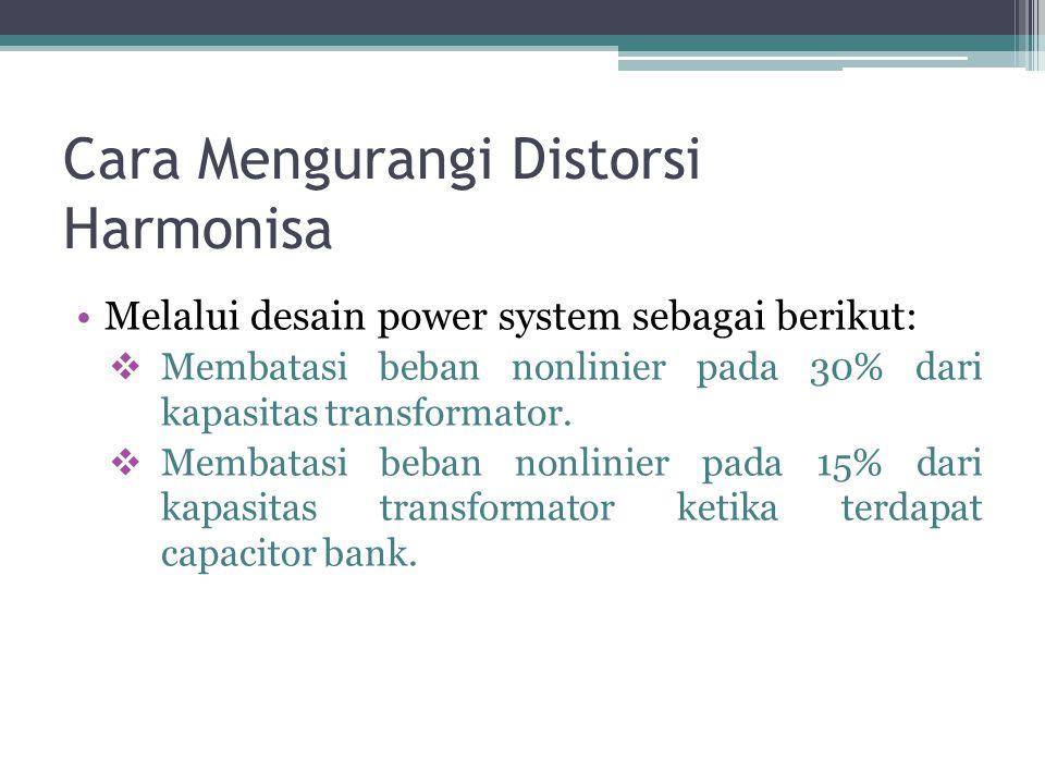 Cara Mengurangi Distorsi Harmonisa Melalui desain power system sebagai berikut:  Membatasi beban nonlinier pada 30% dari kapasitas transformator.  M