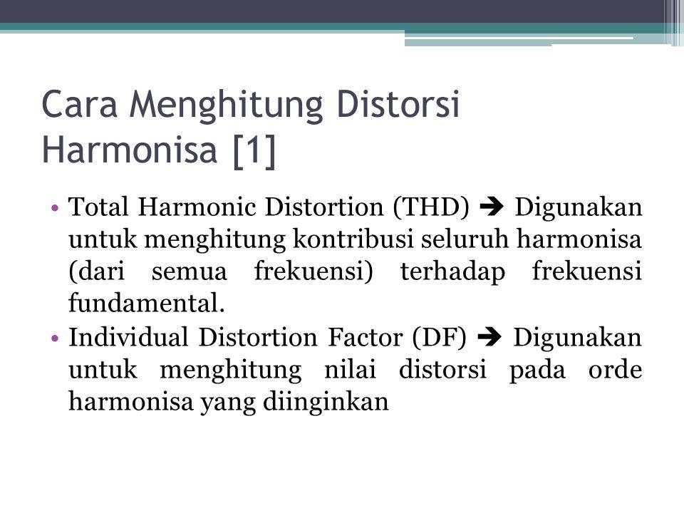 Cara Menghitung Distorsi Harmonisa [1] Total Harmonic Distortion (THD)  Digunakan untuk menghitung kontribusi seluruh harmonisa (dari semua frekuensi