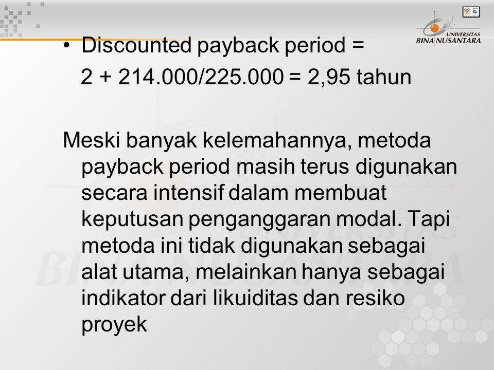 Discounted payback period = 2 + 214.000/225.000 = 2,95 tahun Meski banyak kelemahannya, metoda payback period masih terus digunakan secara intensif da