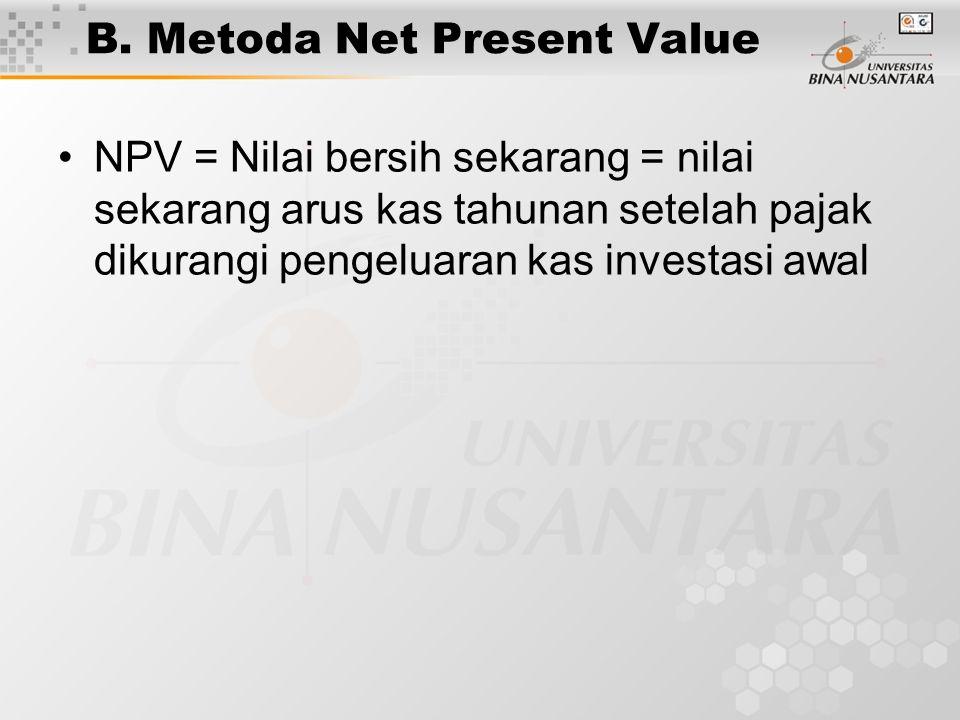 B. Metoda Net Present Value NPV = Nilai bersih sekarang = nilai sekarang arus kas tahunan setelah pajak dikurangi pengeluaran kas investasi awal