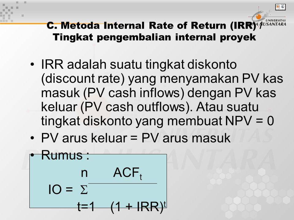 C. Metoda Internal Rate of Return (IRR) / Tingkat pengembalian internal proyek IRR adalah suatu tingkat diskonto (discount rate) yang menyamakan PV ka