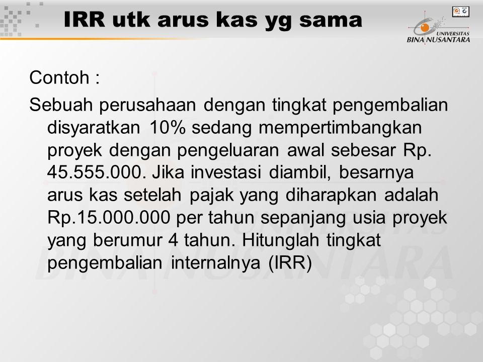 IRR utk arus kas yg sama Contoh : Sebuah perusahaan dengan tingkat pengembalian disyaratkan 10% sedang mempertimbangkan proyek dengan pengeluaran awal