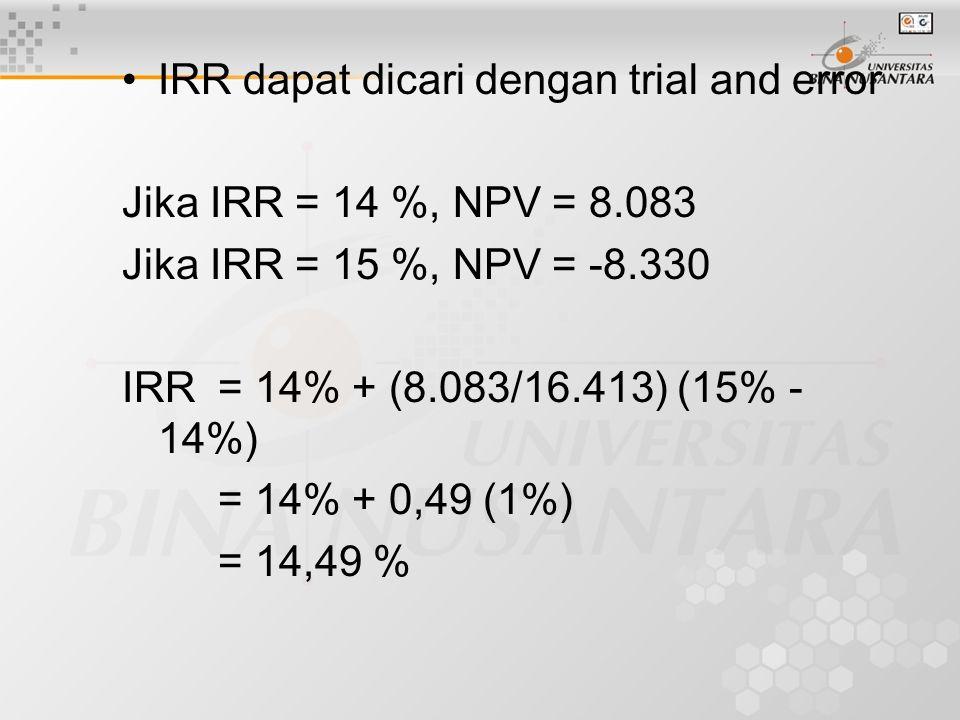IRR dapat dicari dengan trial and error Jika IRR = 14 %, NPV = 8.083 Jika IRR = 15 %, NPV = -8.330 IRR= 14% + (8.083/16.413) (15% - 14%) = 14% + 0,49