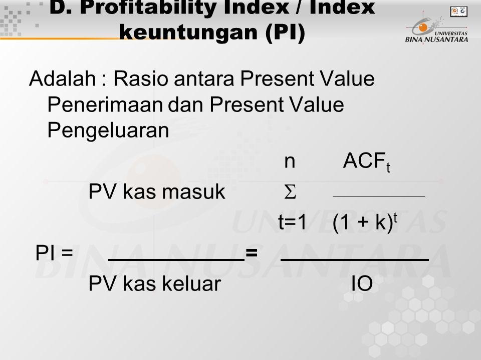 D. Profitability Index / Index keuntungan (PI) Adalah : Rasio antara Present Value Penerimaan dan Present Value Pengeluaran n ACF t PV kas masuk  t=1