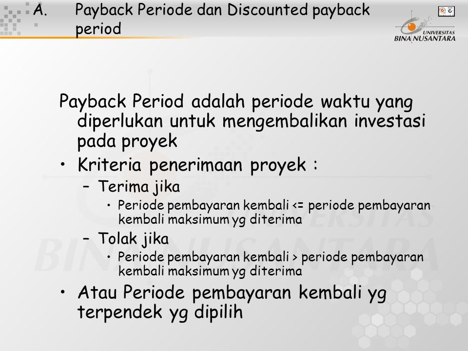 Keuntungan & Kelemahan Payback Period (Periode pembayaran kembali ) Keuntungan : –Menggunakan arus kas –Mudah dihitung dan dimengerti –Bisa digunakan sebagai alat penyeleksian awal Kelemahan : –Mengacuhkan nilai waktu uang –Mengacuhkan arus kas yang terjadi setelah periode pembayaran kembali –Seleksi periode pembayaran kembali bersifat coba2