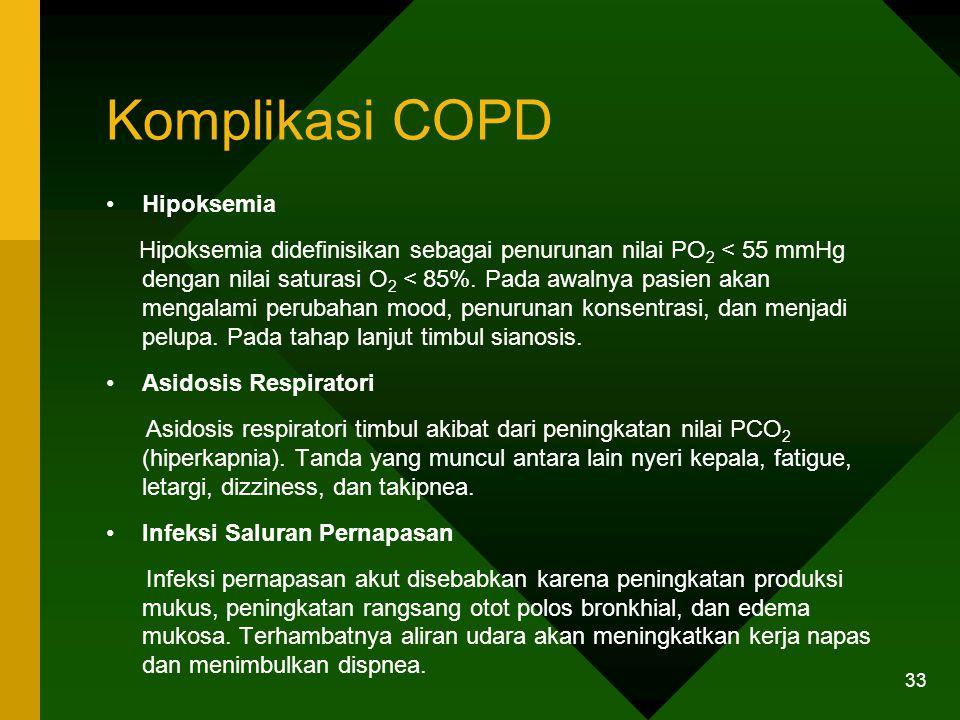Komplikasi COPD Hipoksemia Hipoksemia didefinisikan sebagai penurunan nilai PO 2 < 55 mmHg dengan nilai saturasi O 2 < 85%. Pada awalnya pasien akan m