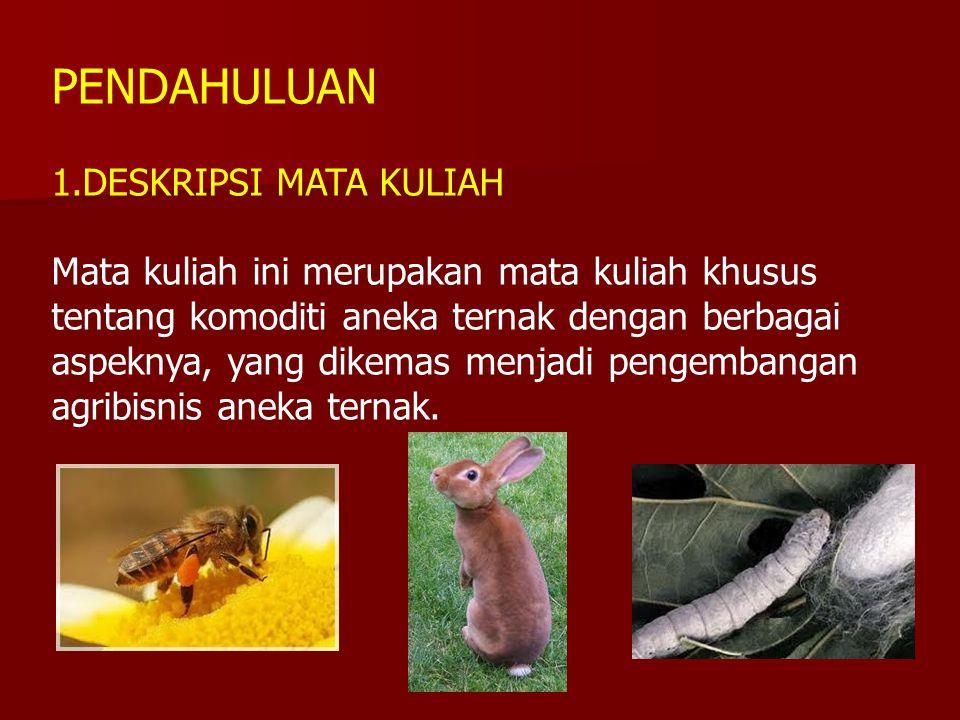 PENDAHULUAN 1.DESKRIPSI MATA KULIAH Mata kuliah ini merupakan mata kuliah khusus tentang komoditi aneka ternak dengan berbagai aspeknya, yang dikemas