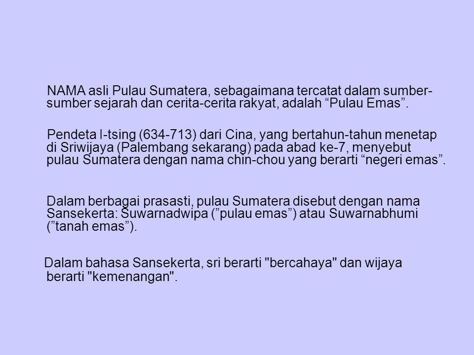 """NAMA asli Pulau Sumatera, sebagaimana tercatat dalam sumber- sumber sejarah dan cerita-cerita rakyat, adalah """"Pulau Emas"""". Pendeta I-tsing (634-713) d"""