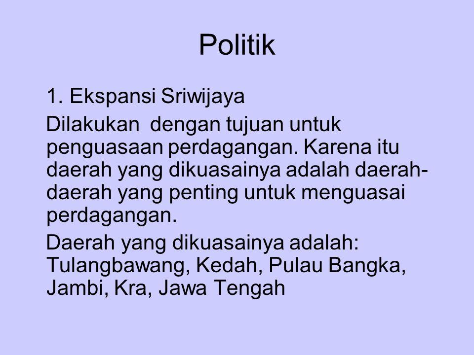 Politik 1. Ekspansi Sriwijaya Dilakukan dengan tujuan untuk penguasaan perdagangan. Karena itu daerah yang dikuasainya adalah daerah- daerah yang pent