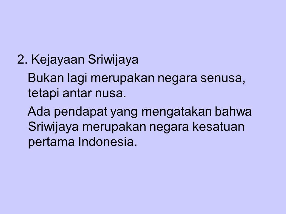2. Kejayaan Sriwijaya Bukan lagi merupakan negara senusa, tetapi antar nusa. Ada pendapat yang mengatakan bahwa Sriwijaya merupakan negara kesatuan pe