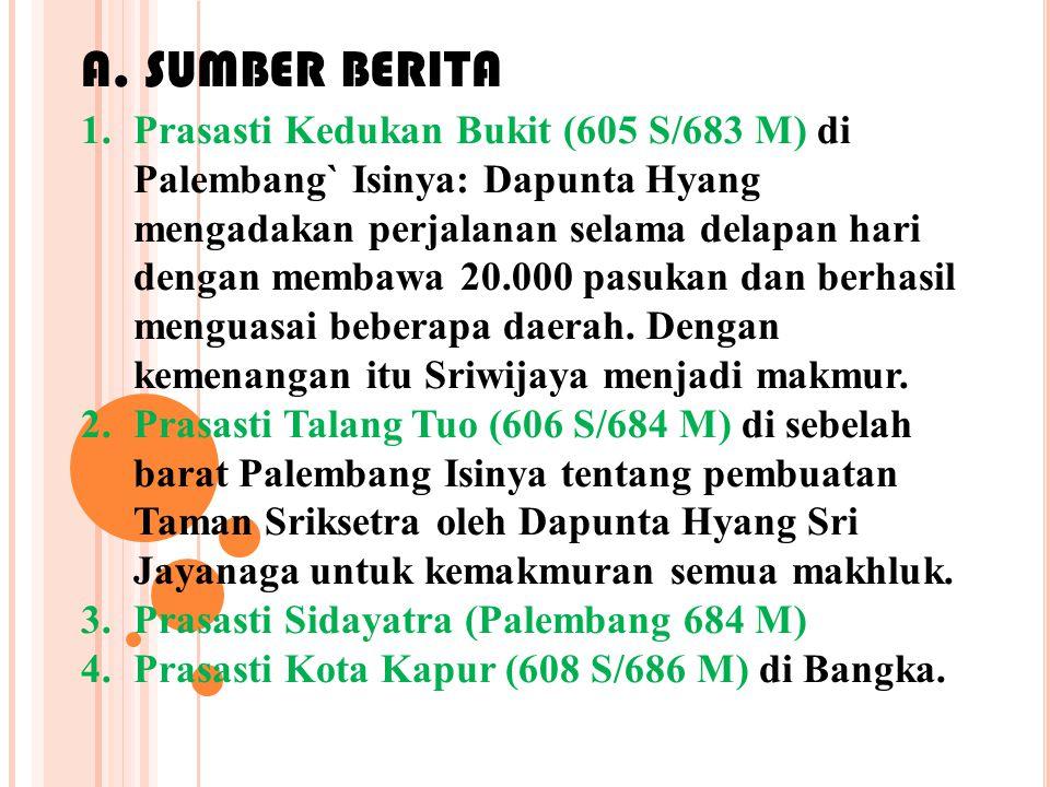 1.Prasasti Kedukan Bukit (605 S/683 M) di Palembang` Isinya: Dapunta Hyang mengadakan perjalanan selama delapan hari dengan membawa 20.000 pasukan dan berhasil menguasai beberapa daerah.