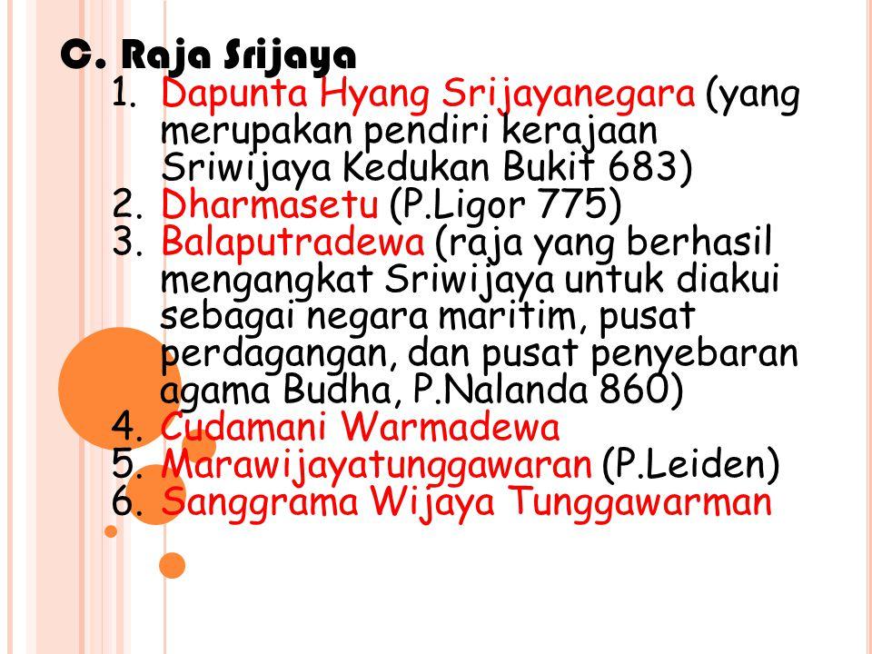 1.Dapunta Hyang Srijayanegara (yang merupakan pendiri kerajaan Sriwijaya Kedukan Bukit 683) 2.Dharmasetu (P.Ligor 775) 3.Balaputradewa (raja yang berhasil mengangkat Sriwijaya untuk diakui sebagai negara maritim, pusat perdagangan, dan pusat penyebaran agama Budha, P.Nalanda 860) 4.Cudamani Warmadewa 5.Marawijayatunggawaran (P.Leiden) 6.Sanggrama Wijaya Tunggawarman C.
