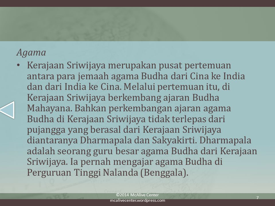 Agama Kerajaan Sriwijaya merupakan pusat pertemuan antara para jemaah agama Budha dari Cina ke India dan dari India ke Cina.