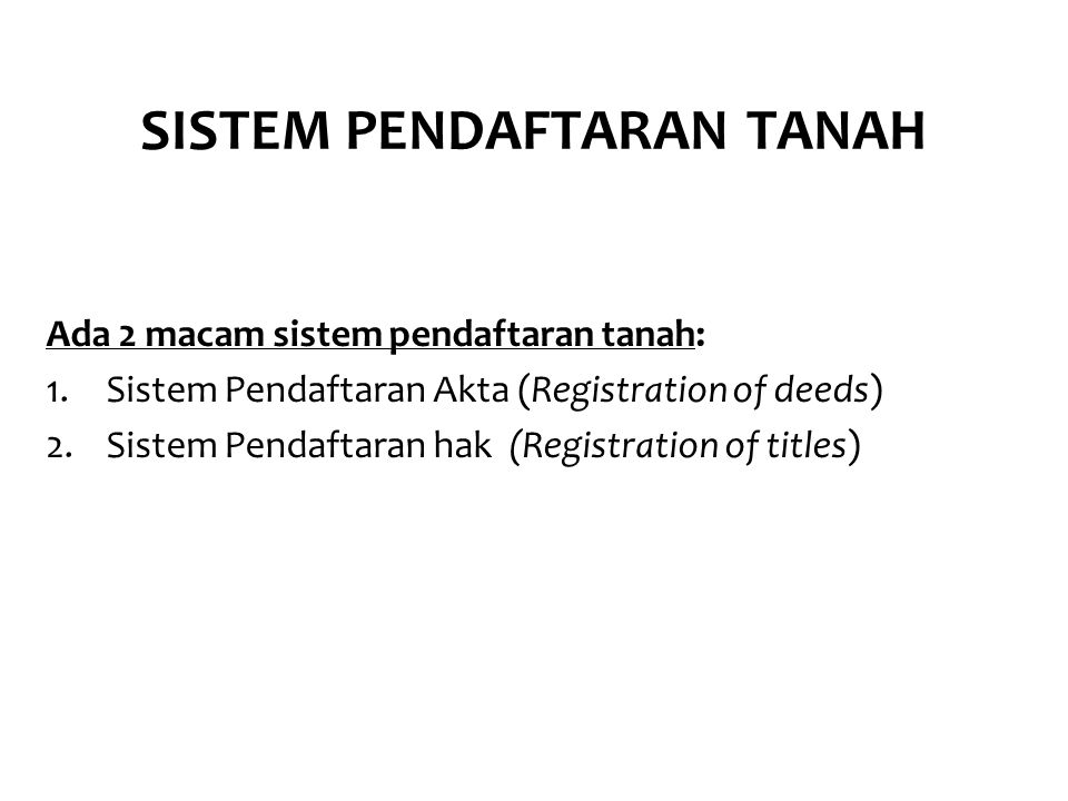 SISTEM PENDAFTARAN TANAH Ada 2 macam sistem pendaftaran tanah: 1.Sistem Pendaftaran Akta (Registration of deeds) 2.Sistem Pendaftaran hak (Registration of titles)