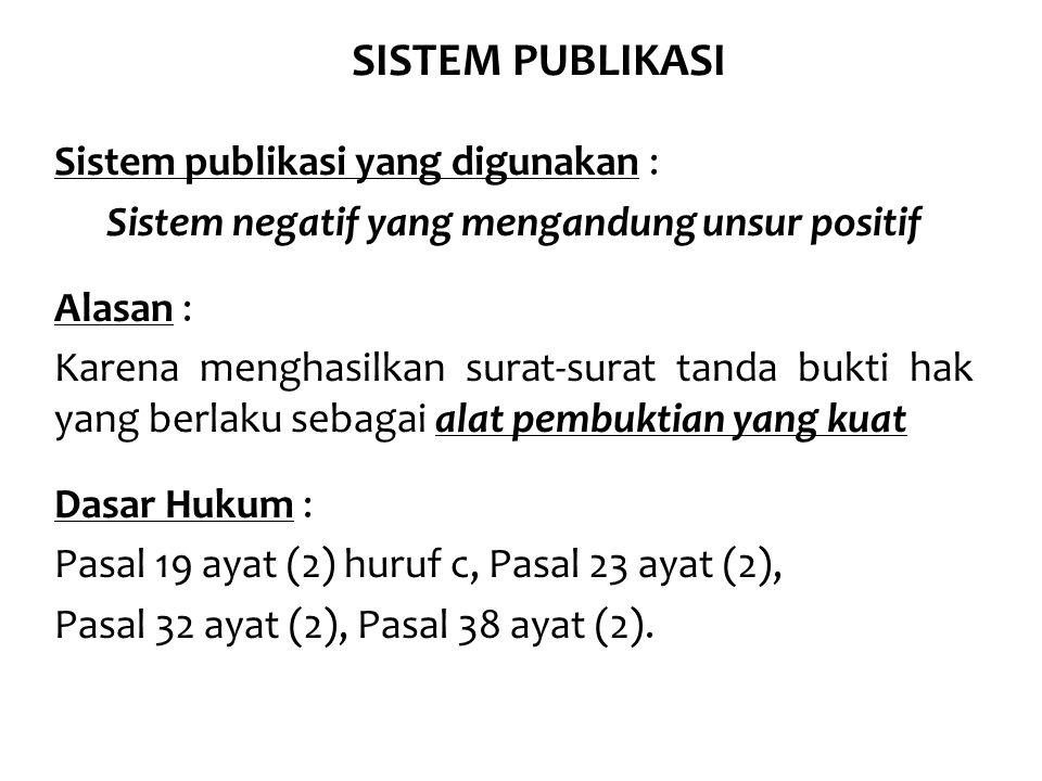 SISTEM PUBLIKASI Sistem publikasi yang digunakan : Sistem negatif yang mengandung unsur positif Alasan : Karena menghasilkan surat-surat tanda bukti hak yang berlaku sebagai alat pembuktian yang kuat Dasar Hukum : Pasal 19 ayat (2) huruf c, Pasal 23 ayat (2), Pasal 32 ayat (2), Pasal 38 ayat (2).
