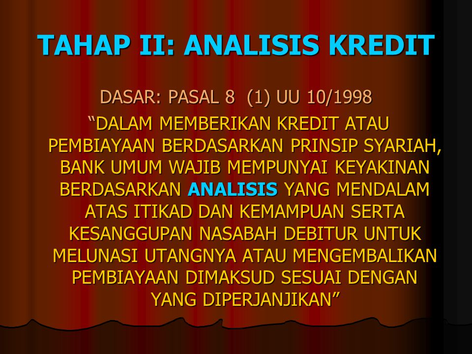 TAHAP II: ANALISIS KREDIT DASAR: PASAL 8 (1) UU 10/1998 DALAM MEMBERIKAN KREDIT ATAU PEMBIAYAAN BERDASARKAN PRINSIP SYARIAH, BANK UMUM WAJIB MEMPUNYAI KEYAKINAN BERDASARKAN ANALISIS YANG MENDALAM ATAS ITIKAD DAN KEMAMPUAN SERTA KESANGGUPAN NASABAH DEBITUR UNTUK MELUNASI UTANGNYA ATAU MENGEMBALIKAN PEMBIAYAAN DIMAKSUD SESUAI DENGAN YANG DIPERJANJIKAN DALAM MEMBERIKAN KREDIT ATAU PEMBIAYAAN BERDASARKAN PRINSIP SYARIAH, BANK UMUM WAJIB MEMPUNYAI KEYAKINAN BERDASARKAN ANALISIS YANG MENDALAM ATAS ITIKAD DAN KEMAMPUAN SERTA KESANGGUPAN NASABAH DEBITUR UNTUK MELUNASI UTANGNYA ATAU MENGEMBALIKAN PEMBIAYAAN DIMAKSUD SESUAI DENGAN YANG DIPERJANJIKAN