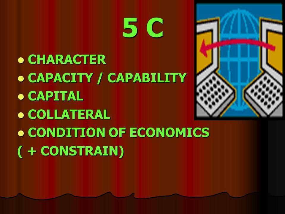 5 C CHARACTER CHARACTER CAPACITY / CAPABILITY CAPACITY / CAPABILITY CAPITAL CAPITAL COLLATERAL COLLATERAL CONDITION OF ECONOMICS CONDITION OF ECONOMICS ( + CONSTRAIN)