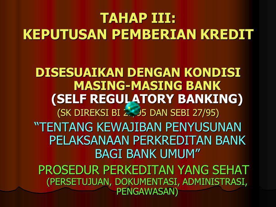 TAHAP III: KEPUTUSAN PEMBERIAN KREDIT DISESUAIKAN DENGAN KONDISI MASING-MASING BANK (SELF REGULATORY BANKING) (SK DIREKSI BI 27/95 DAN SEBI 27/95) TENTANG KEWAJIBAN PENYUSUNAN PELAKSANAAN PERKREDITAN BANK BAGI BANK UMUM PROSEDUR PERKEDITAN YANG SEHAT (PERSETUJUAN, DOKUMENTASI, ADMINISTRASI, PENGAWASAN) PROSEDUR PERKEDITAN YANG SEHAT (PERSETUJUAN, DOKUMENTASI, ADMINISTRASI, PENGAWASAN)